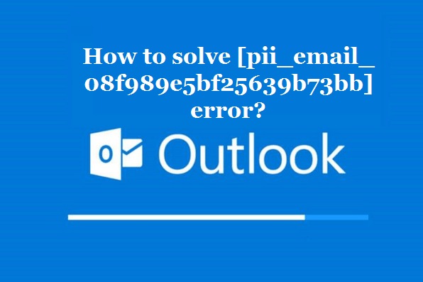 How to solve [pii_email_08f989e5bf25639b73bb] error?