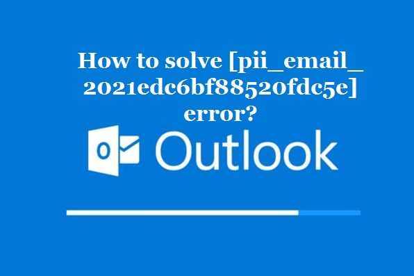 How to solve [pii_email_2021edc6bf88520fdc5e] error?