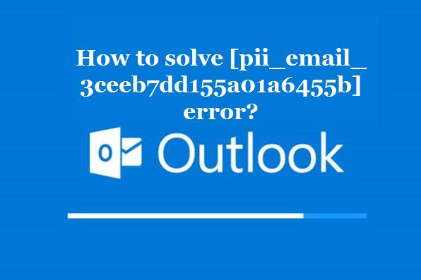 How to solve [pii_email_3ceeb7dd155a01a6455b] error?