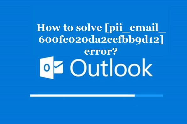 How to solve [pii_email_600fc020da2ccfbb9d12] error?