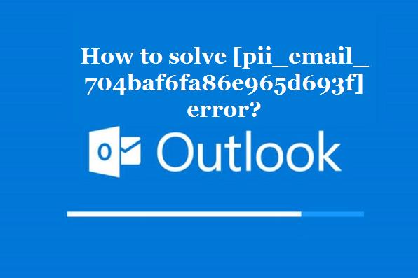 How to solve [pii_email_704baf6fa86e965d693f] error?