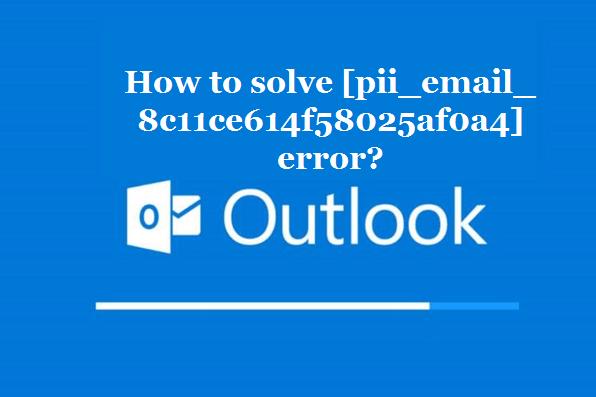 How to solve [pii_email_8c11ce614f58025af0a4] error?