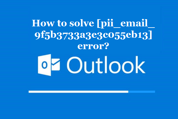 How to solve [pii_email_9f5b3733a3e3c055eb13] error?