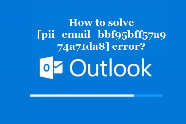 How to solve [pii_email_bbf95bff57a974a71da8] error?