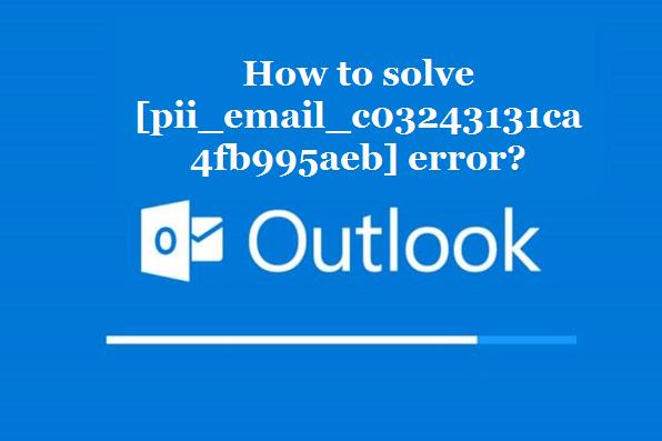 How to solve [pii_email_c03243131ca4fb995aeb] error?