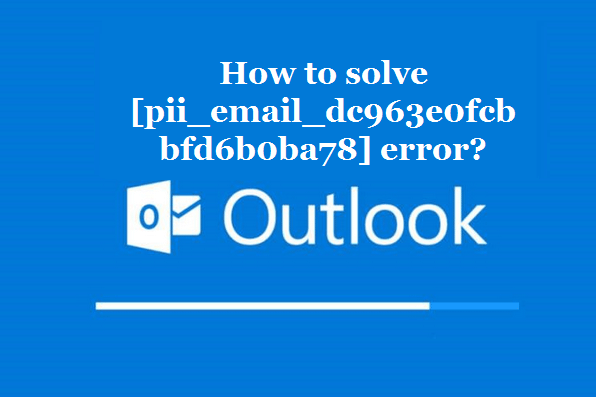 How to solve [pii_email_dc963e0fcbbfd6b0ba78] error?