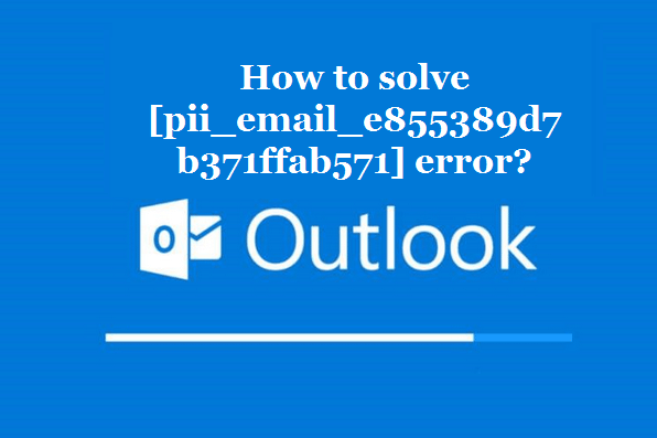 How to solve [pii_email_e855389d7b371ffab571] error?