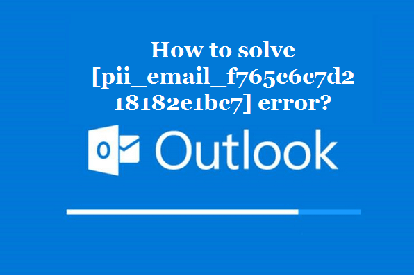 How to solve [pii_email_f765c6c7d218182e1bc7] error?